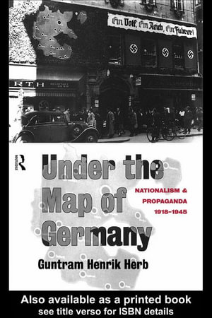 Under the Map of Germany : Nationalism and Propaganda 1918-1945 - Herb Guntrum