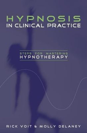 Hypnosis in Clinical Practice : Steps for Mastering Hypnotherapy - Rick Voit