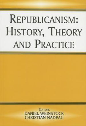 Republicanism : History, Theory, and Practice - Christian Nadeau