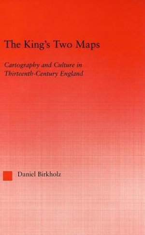 King's Two Maps : Cartography and Culture in Thirteenth-Century England - Daniel Birkholz
