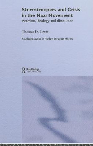 Stormtroopers and Crisis in the Nazi Movement : Activism, Ideology and Dissolution - Thomas D. Grant