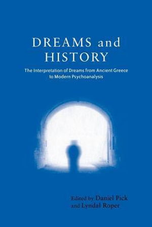 Dreams and History : The Interpretation of Dreams from Ancient Greece to Modern Psychoanalysis - Daniel Pick