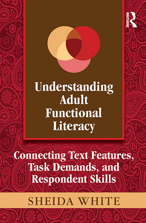 Understanding Adult Functional Literacy : Connecting Text Features, Task Demands, and Respondent Skills - Sheida White