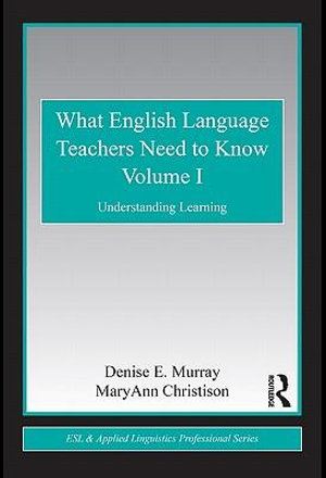 What English Language Teachers Need to Know, Volume I : Understanding Learning - Denise E. Murray