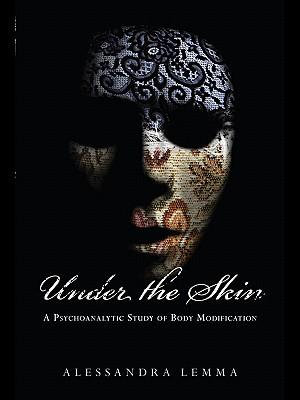 Under the Skin : A Psychoanalytic Study of Body Modification - Alessandra Lemma