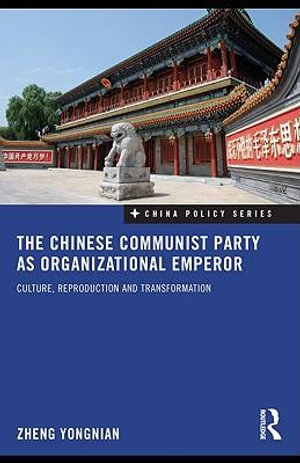 The Chinese Communist Party as Organizational Emperor : Culture, reproduction, and transformation - Zheng Yongnian