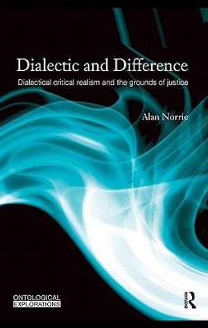 Dialectic and Difference : Dialectical Critical Realism and the Grounds of Justice - Alan Norrie