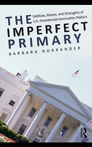 The Can Presidential Primaries Be Reformed? : Oddities, Biases, and Strengths of U.S. Presidential Nomination Politics - Barbara Norrander