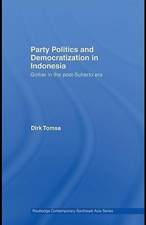 Party Politics and Democratization in Indonesia : Golkar in the post-Suharto era - Dirk Tomsa