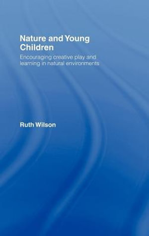 Nature and Young Children : Encouraging Creative Play and Learning in Natural Environments - Ruth Wilson