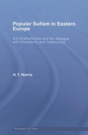 Popular Sufism in Eastern Europe : Sufi Brotherhoods and the Dialogue with Christianity and 'heterodoxy' - H. T. Norris