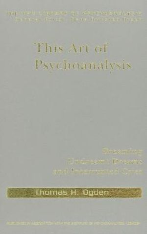 This Art of Psychoanalysis : Dreaming Undreamt Dreams And Interrupted Cries - Thomas H Ogden
