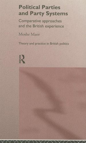 Political Parties and Party Systems : Comparative Approaches and the British Experience - Moshe Maor