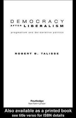 Democracy After Liberalism : Pragmatism and Deliberative Politics - Robert Talisse