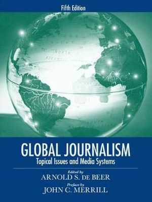 Global Journalism : Topical Issues and Media Systems: 5th edition, 2008  - Arnold S. de Beer