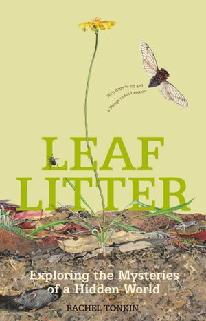 Leaf Litter : Exploring the Mysteries of a Hidden World - Rachel Tonkin