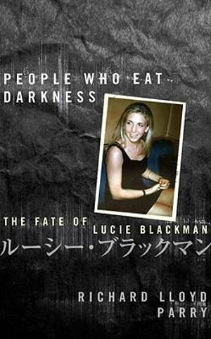 People Who Eat Darkness : The Fate of Lucie Blackman - Richard Parry