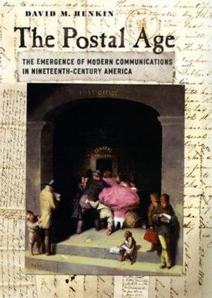 The Postal Age : The Emergence of Modern Communications in Nineteenth-Century America - David M. Henkin