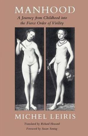 Manhood: A Journey from Childhood into the Fierce Order of Virility Michel Leiris and Richard Howard