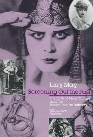 Screening Out the Past : Birth of Mass Culture and the Motion Picture Industry - May Lary