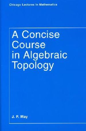 A Concise Course in Algebraic Topology (Chicago Lectures in Mathematics) J. Peter May