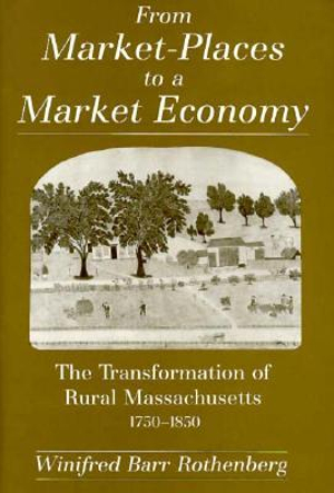From Market-Places to a Market Economy: The Transformation of Rural Massachusetts, 1750-1850 Winifred Barr Rothenberg
