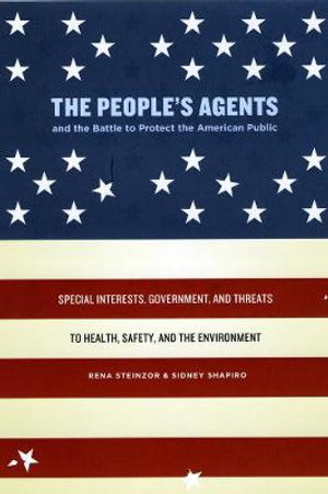 The People's Agents and the Battle to Protect the American Public : Special Interests, Government, and Threats to Health, Safety, and the Environment - Rena Steinzor