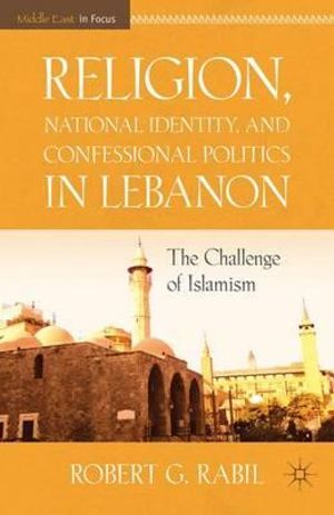 Religion, National Identity, and Confessional Politics in Lebanon : The Challenge of Islamism - Robert G. Rabil