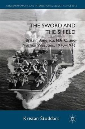 The Sword and the Shield : Britain, America, NATO and Nuclear Weapons, 1970-1976 - Kristan Stoddart