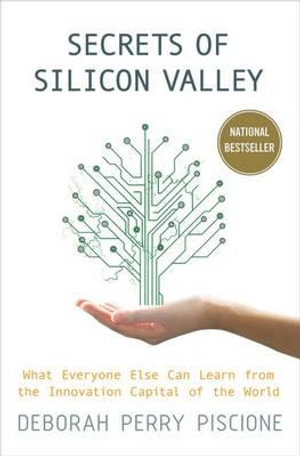 Secrets of Silicon Valley : What Everyone Else Can Learn From the Innovation Capital of the World - Deborah Perry Piscione