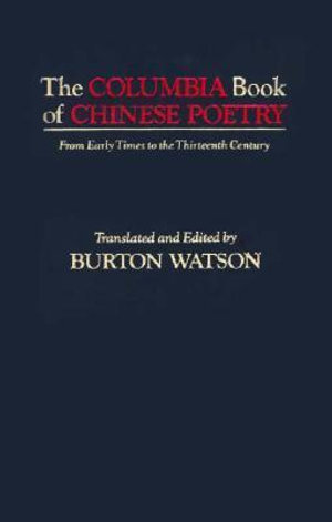 The Columbia Book of Chinese Poetry : From Early Times to the Thirteenth Century - Burton Watson