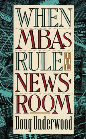 When MBAs Rule the Newsroom : How the Marketers and Managers are Reshaping Today's Media - Doug Underwood