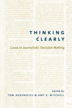 Thinking Clearly : Cases in Journalistic Decision-Making - Tom Rosenstiel