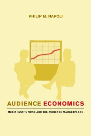 Audience Economics : Media Institutions and the Audience Marketplace - Philip M. Napoli