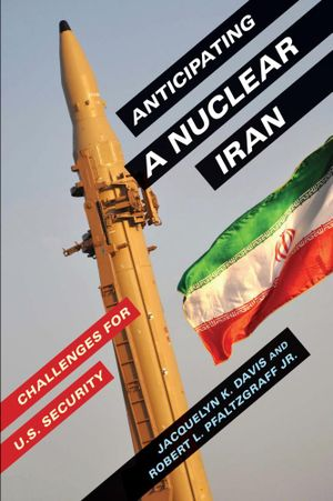 Anticipating a Nuclear Iran : Challenges for U.S. Security - Jacquelyn K. Davis