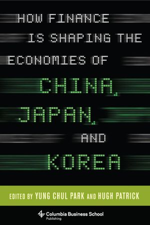 How Finance Is Shaping the Economies of China, Japan, and Korea - Yung Chul Park