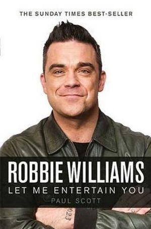 Robbie Williams, a Biography : Let Me Entertain You - Paul Scott