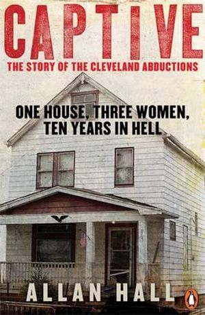 Captive : One House, Three Women and Ten Years in Hell - Allan Hall