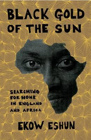 Black Gold of the Sun : Searching for Home in England and Africa - Ekow Eshun
