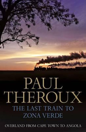 The Last Train to Zona Verde : Overland from Cape Town to Angola - Paul Theroux
