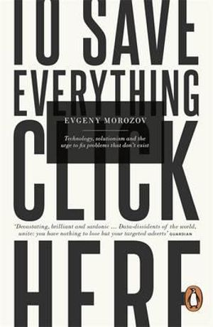 To Save Everything, Click Here : Technology, Solutionism, and the Urge to Fix Problems that Don't Exist - Evgeny Morozov