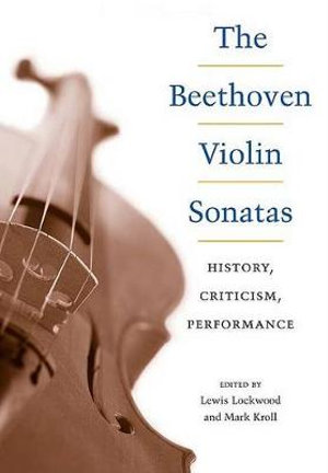 The Beethoven Violin Sonatas : History, Criticism, Performance - Mark Kroll