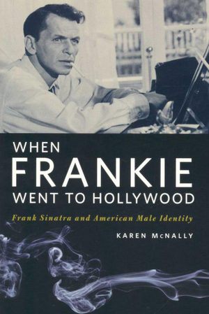 When Frankie Went to Hollywood : Frank Sinatra and American Male Identity - Karen McNally