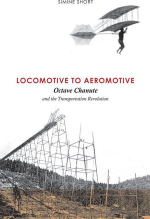 Locomotive to Aeromotive : Octave Chanute and the Transportation Revolution - Simine Short