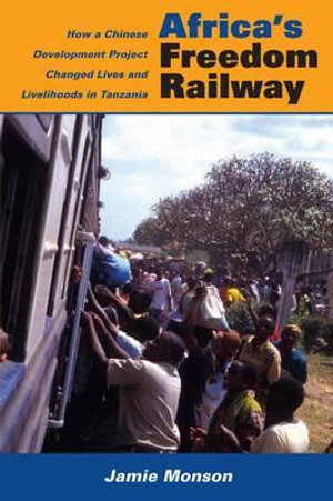 Africa's Freedom Railway : How a Chinese Development Project Changes Lives and Livelihoods in Tanzania - Jamie Monson