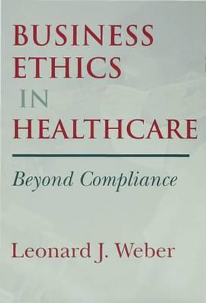 Business Ethics in Healthcare : Beyond Compliance - Leonard J. Weber