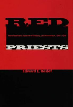 Red Priests : Renovationism, Russian Orthodoxy, and Revolution, 1905-1946 - Edward E. Roslof