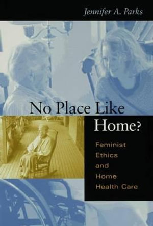 No Place Like Home? : Feminist Ethics and Home Health Care - Jennifer A. Parks