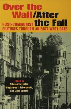Over the Wall/After the Fall : Post-Communist Cultures Through an East-West Gaze - Sibelan Forrester