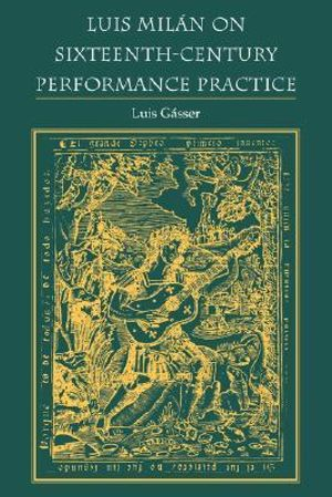 Luis Milan on Sixteenth-Century Performance Practice : Publications of the Early Music Institute - Luis Gasser